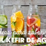 10 ideas para Saborizar el Kéfir de Agua
